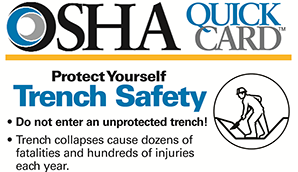 OSHA QuickCard: Protect Yourself Trench Safety. Do not enter an unprotected trench! Trench collapses cause dozens of fatalities and hundreds of injuries each year.
