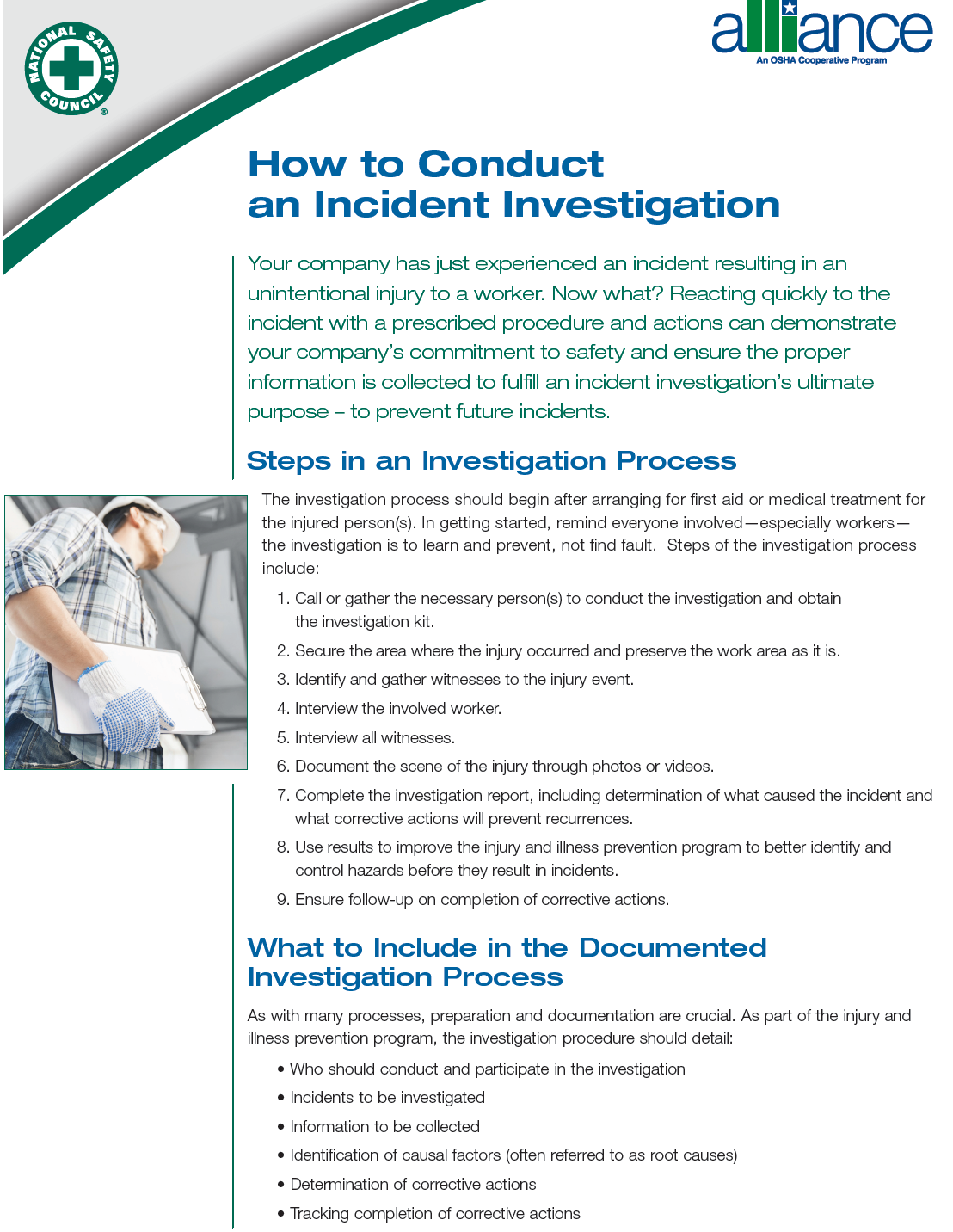 How to Conduct an Incident Investigation Your company has just experienced an incident resulting in an unintentional injury to a worker. Now what? Reacting quickly to the incident with a prescribed procedure and actions can demonstrate your company's commitment to safety and ensure the proper information is collected to fulfill an incident investigation's ultimate purpose – to prevent future incidents. Steps in an Investigation Process The investigation process should begin after arranging for first aid or medical treatment for the injured person(s). In getting started, remind everyone involved—especially workers—the investigation is to learn and prevent, not find fault. Steps of the investigation process include: 1. Call or gather the necessary person(s) to conduct the investigation and obtain the investigation kit. 2. Secure the area where the injury occurred and preserve the work area as it is. 3. Identify and gather witnesses to the injury event. 4. Interview the involved worker. 5. Interview all witnesses. 6. Document the scene of the injury through photos or videos. 7. Complete the investigation report, including determination of what caused the incident and what corrective actions will prevent recurrences.8. Use results to improve the injury and illness prevention program to better identify and control hazards before they result in incidents. 9. Ensure follow-up on completion of corrective actions. What to Include in the Documented Investigation Process As with many processes, preparation and documentation are crucial. As part of the injury and illness prevention program, the investigation procedure should detail: • Who should conduct and participate in the investigation • Incidents to be investigated • Information to be collected • Identification of causal factors (often referred to as root causes) • Determination of corrective actions • Tracking completion of corrective actions © 2014 National Safety Council