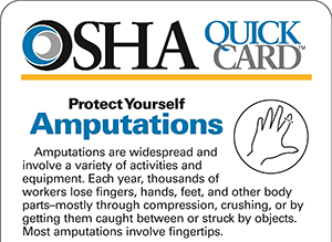 OSHA QuickCard: Protect Yourself. Amputations. Amputations are widespread and involve a variety of activities and equipment. Each year, thousands of workers lose fingers, hands, feet, and other body parts-mostly through compression, crushing, or by getting them caught between or struck by objects. Most amputations involve fingertips.