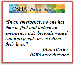 In an emergency, no one has time to find and unlock an emergency exit. Seconds wasted can hurt people or cost them their lives. Diana Cortez OSHA area director