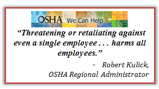 Threatening or retaliating against even a single employee . . . harms all employees. Robert Kulick, OSHA Regional Administrator