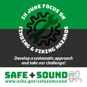In June focus on finding & fixing hazards. Develop a systematic approach and take our challenge! Safe + Sound www.osha.gov/safeandsound